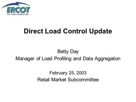 Direct Load Control Update Betty Day Manager of Load Profiling and Data Aggregation February 25, 2003 Retail Market Subcommittee.