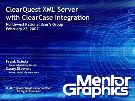 ClearQuest XML Server with ClearCase Integration Northwest Rational User's Group February 22, 2007 Frank Scholz Casey Stewart