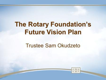 The Rotary Foundation's Future Vision Plan The Rotary Foundation's Future Vision Plan Trustee Sam Okudzeto.