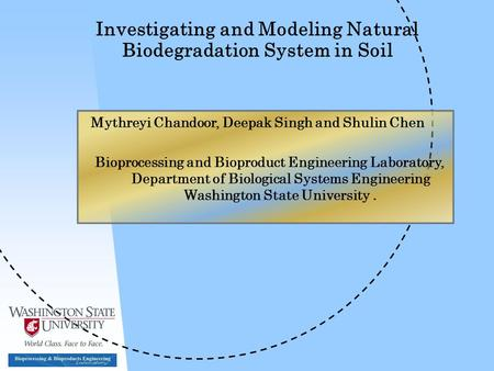 Investigating and Modeling Natural Biodegradation System in Soil Mythreyi Chandoor, Deepak Singh and Shulin Chen Bioprocessing and Bioproduct Engineering.