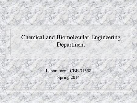 Chemical and Biomolecular Engineering Department Laboratory I CBE 31358 Spring 2014.
