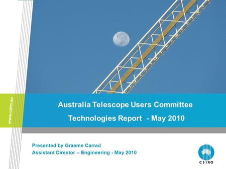 The ATNF Front End and Back End Groups Presented by Graeme Carrad Assistant Director – Engineering - May 2010 Australia Telescope Users Committee Technologies.