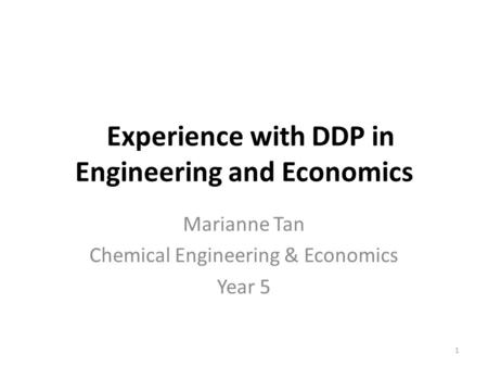 Experience with DDP in Engineering and Economics Marianne Tan Chemical Engineering & Economics Year 5 1.