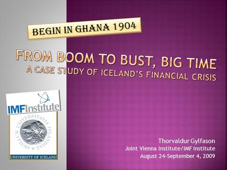 Thorvaldur Gylfason Joint Vienna Institute/IMF Institute August 24–September 4, 2009 Begin in Ghana 1904.