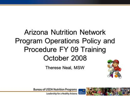 Arizona Nutrition Network Program Operations Policy and Procedure FY 09 Training October 2008 Therese Neal, MSW.