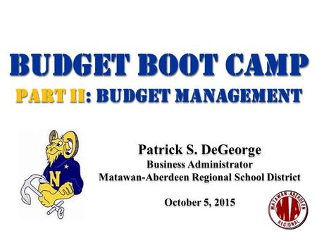 Budget BOOT CAMP Part II: Budget management Budget BOOT CAMP Part II: Budget management Patrick S. DeGeorge Business Administrator Matawan-Aberdeen Regional.