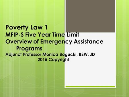 Poverty Law 1 MFIP-S Five Year Time Limit Overview of Emergency Assistance Programs Adjunct Professor Monica Bogucki, BSW, JD 2015 Copyright.