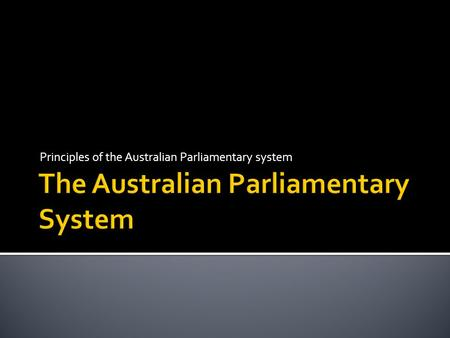Principles of the Australian Parliamentary system.