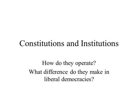 Constitutions and Institutions How do they operate? What difference do they make in liberal democracies?