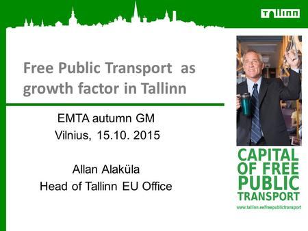 Free Public Transport as growth factor in Tallinn EMTA autumn GM Vilnius, 15.10. 2015 Allan Alaküla Head of Tallinn EU Office.