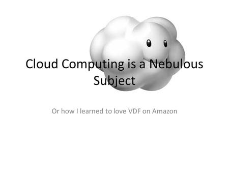 Cloud Computing is a Nebulous Subject Or how I learned to love VDF on Amazon.