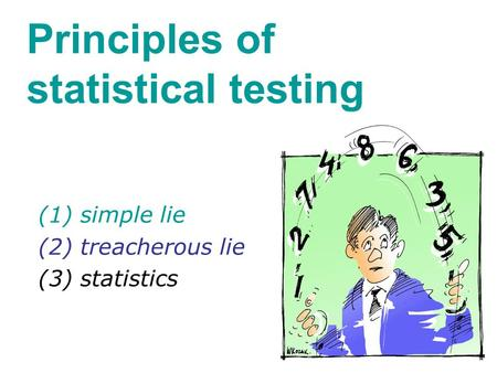 Principles of statistical testing (1) simple lie (2) treacherous lie (3) statistics.