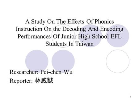 1 A Study On The Effects Of Phonics Instruction On the Decoding And Encoding Performances Of Junior High School EFL Students In Taiwan Researcher: Pei-chen.