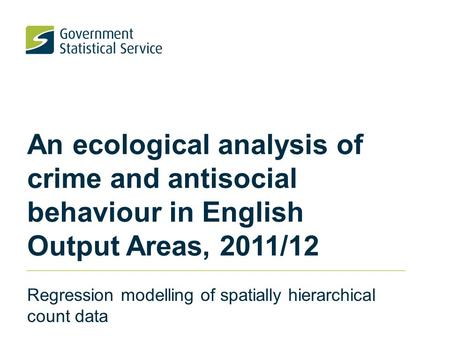 An ecological analysis of crime and antisocial behaviour in English Output Areas, 2011/12 Regression modelling of spatially hierarchical count data.