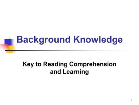 1 Background Knowledge Key to Reading Comprehension and Learning.