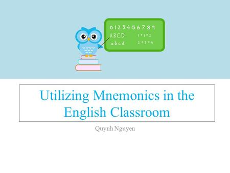 Utilizing Mnemonics in the English Classroom Quynh Nguyen.