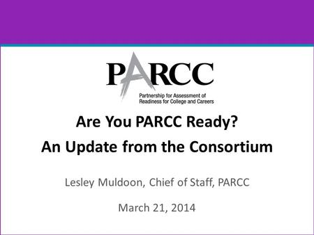 Are You PARCC Ready? An Update from the Consortium Lesley Muldoon, Chief of Staff, PARCC March 21, 2014.
