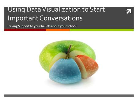  Using Data Visualization to Start Important Conversations Giving Support to your beliefs about your school.