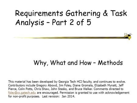 Requirements Gathering & Task Analysis – Part 2 of 5 Why, What and How – Methods This material has been developed by Georgia Tech HCI faculty, and continues.