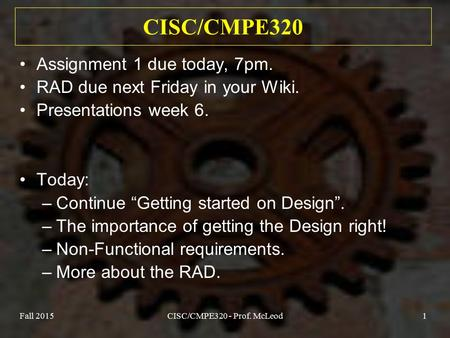 Fall 2015CISC/CMPE320 - Prof. McLeod1 CISC/CMPE320 Assignment 1 due today, 7pm. RAD due next Friday in your Wiki. Presentations week 6. Today: –Continue.