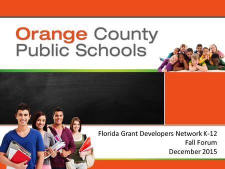 Orange County Public Schools Florida Grant Developers Network K-12 Fall Forum December 2015.