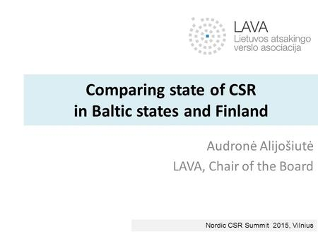 Comparing state of CSR in Baltic states and Finland Audronė Alijošiutė LAVA, Chair of the Board Nordic CSR Summit 2015, Vilnius.
