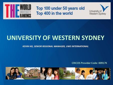 QS Ranking: Top 2% universities around the world QS Ranking: Top 100 Universities under 50 years old UNIVERSITY OF WESTERN SYDNEY KEVIN HO, SENIOR REGIONAL.