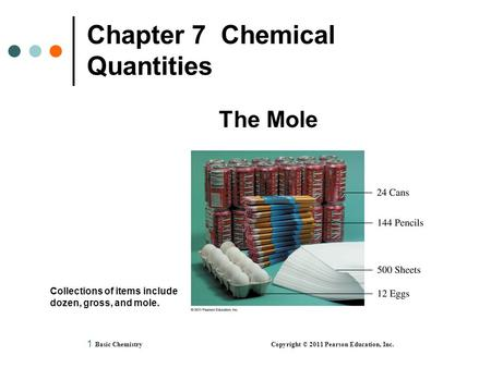 1 Chapter 7 Chemical Quantities The Mole Basic Chemistry Copyright © 2011 Pearson Education, Inc. Collections of items include dozen, gross, and mole.