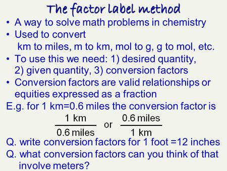 A way to solve math problems in chemistry Used to convert km to miles, m to km, mol to g, g to mol, etc. To use this we need: 1) desired quantity, 2)