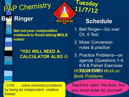 Tuesday 11/7/12 Bell Ringer 1) Get out your composition notebook to finish taking MOLE notes! *YOU WILL NEED A CALCULATOR ALSO Schedule 1.Bell Ringer—Go.