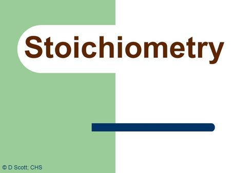 Stoichiometry © D Scott; CHS. Stoichiometry Consider the chemical equation: 4NH 3 + 5O 2  6H 2 O + 4NO There are several numbers involved. What do they.