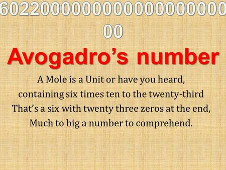 A Mole is a Unit or have you heard, containing six times ten to the twenty-third That's a six with twenty three zeros at the end, Much to big a number.