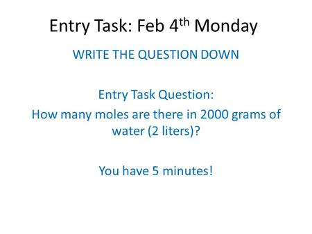 Entry Task: Feb 4 th Monday WRITE THE QUESTION DOWN Entry Task Question: How many moles are there in 2000 grams of water (2 liters)? You have 5 minutes!