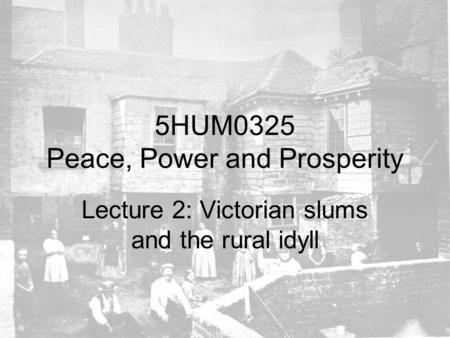 5HUM0325 Peace, Power and Prosperity Lecture 2: Victorian slums and the rural idyll.