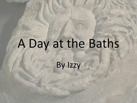 A Day at the Baths By Izzy. My name is Apulia. Here I am on the right. My mistress is called Flavia. We live in the settlement of Aquae Sulis in Britannia.