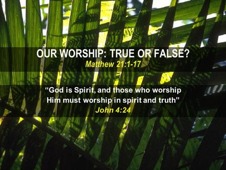 "OUR WORSHIP: TRUE OR FALSE? Matthew 21:1-17 ""God is Spirit, and those who worship Him must worship in spirit and truth"" John 4:24."