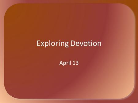 Exploring Devotion April 13. Think about it … In what class at school did you find tests easy? Which ones were hard? Why easy or hard? Academic tests.