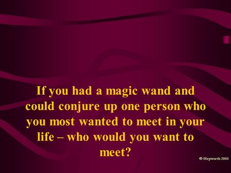If you had a magic wand and could conjure up one person who you most wanted to meet in your life – who would you want to meet?  Hepworth 2005.