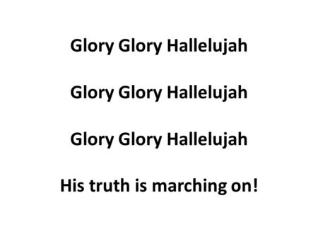 Glory Glory Hallelujah Glory Glory Hallelujah Glory Glory Hallelujah His truth is marching on!