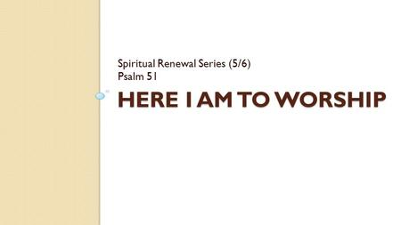 HERE I AM TO WORSHIP Spiritual Renewal Series (5/6) Psalm 51.