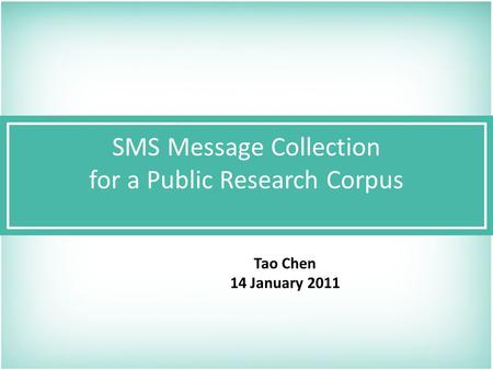 SMS Message Collection for a Public Research Corpus Tao Chen 14 January 2011.