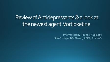Outline Pharmacology Review new agent Vortioxetine Clinical Pearls – what's the difference between the agents Review evidence of older agents and vortioxetine.