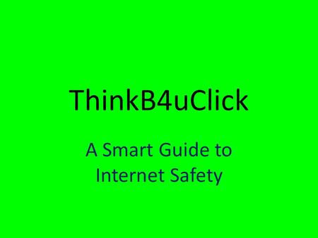 ThinkB4uClick A Smart Guide to Internet Safety. Dumb Ideas Stay off the Internet Don't have a Facebook page Never use Twitter Don't e-mail Never post.