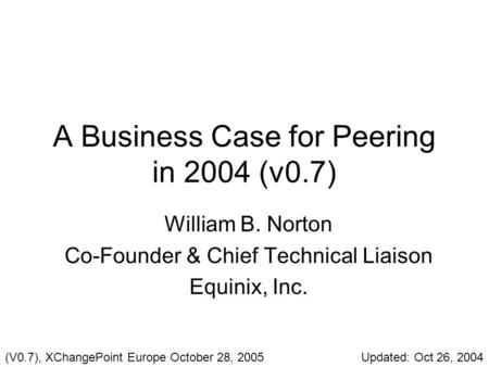 A Business Case for Peering in 2004 (v0.7) William B. Norton Co-Founder & Chief Technical Liaison Equinix, Inc. (V0.7), XChangePoint Europe October 28,