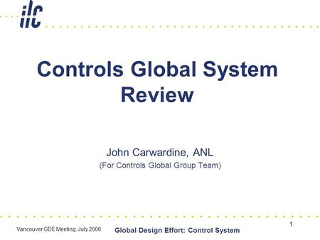 1 Global Design Effort: Control System Vancouver GDE Meeting, July 2006 Controls Global System Review John Carwardine, ANL (For Controls Global Group Team)