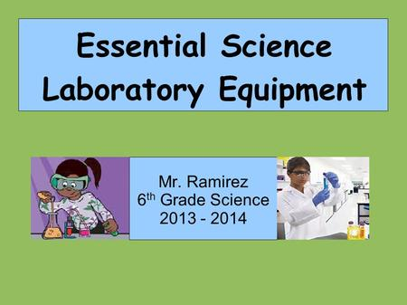 Mr. Ramirez 6 th Grade Science 2013 - 2014 Essential Science Laboratory Equipment.