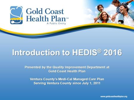 Introduction to HEDIS® 2016 Presented by the Quality Improvement Department at Gold Coast Health Plan Ventura County's Medi-Cal Managed Care Plan Serving.