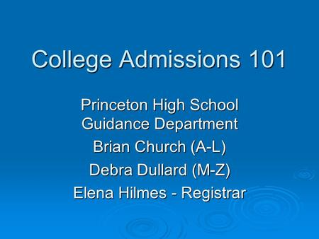 College Admissions 101 Princeton High School Guidance Department Brian Church (A-L) Debra Dullard (M-Z) Elena Hilmes - Registrar.