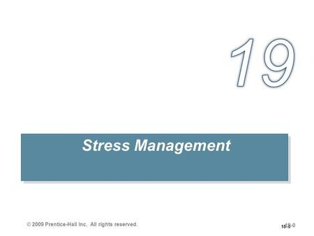 18–0 Stress Management 19-0 © 2009 Prentice-Hall Inc. All rights reserved.