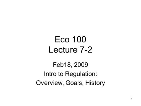 1 Eco 100 Lecture 7-2 Feb18, 2009 Intro to Regulation: Overview, Goals, History.